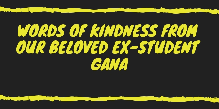 Words Of Kindness From Our Beloved Ex-Student Gana
